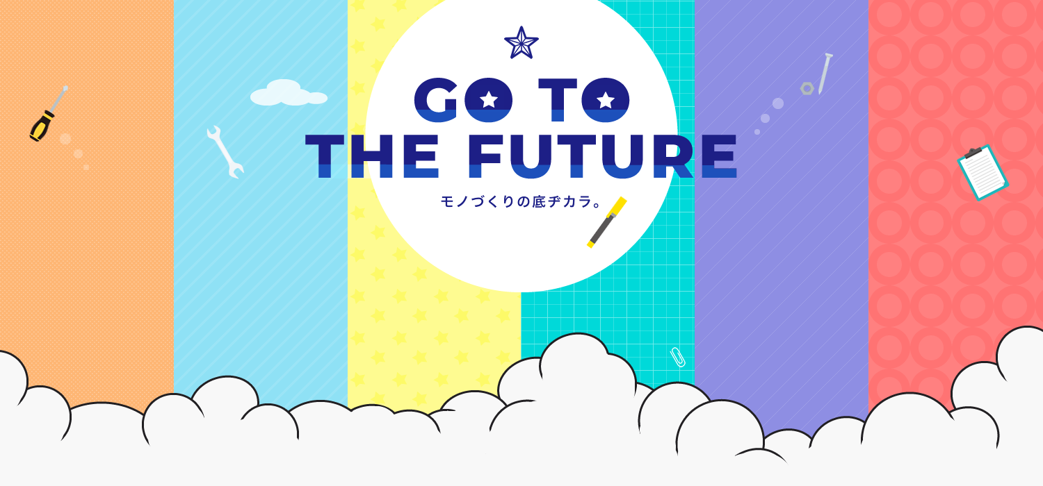 go to the future モノづくりの底ヂカラ。